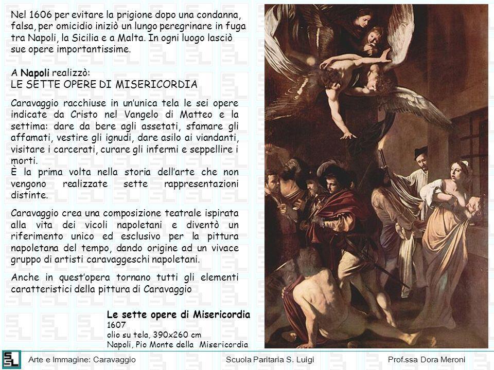 Arte e Immagine: CaravaggioScuola Paritaria S. LuigiProf.ssa Dora Meroni Nel 1606 per evitare la prigione dopo una condanna, falsa, per omicidio inizi