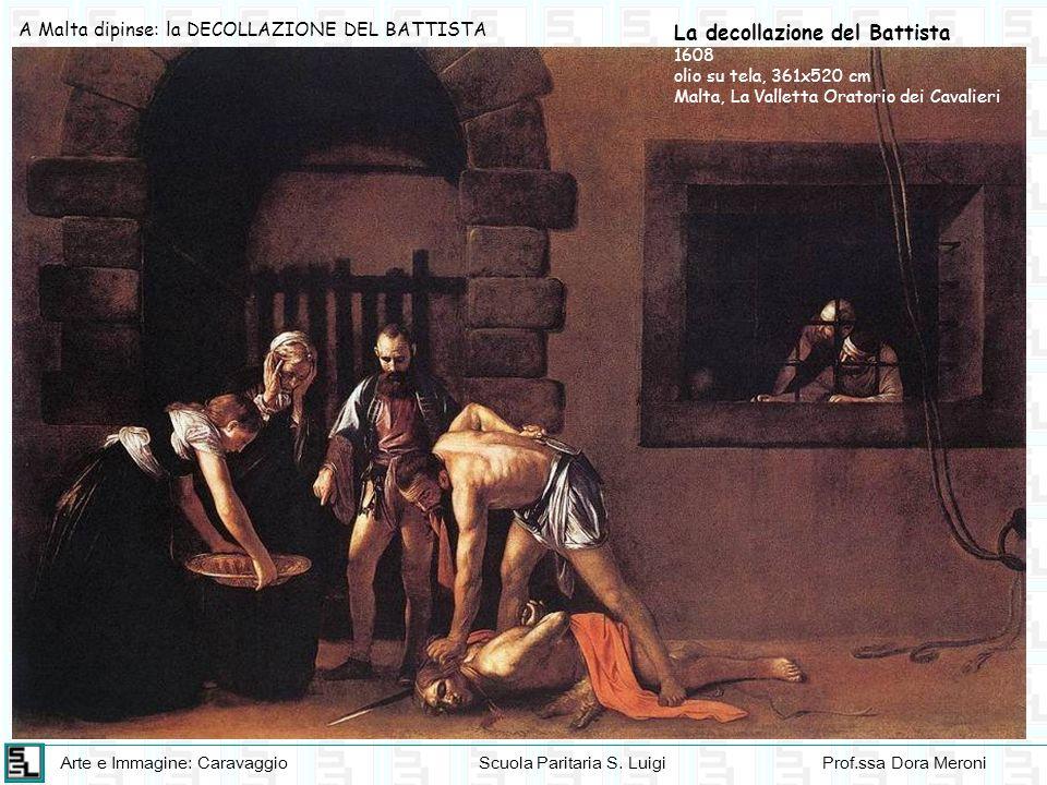 Arte e Immagine: CaravaggioScuola Paritaria S. LuigiProf.ssa Dora Meroni A Malta dipinse: la DECOLLAZIONE DEL BATTISTA La decollazione del Battista 16