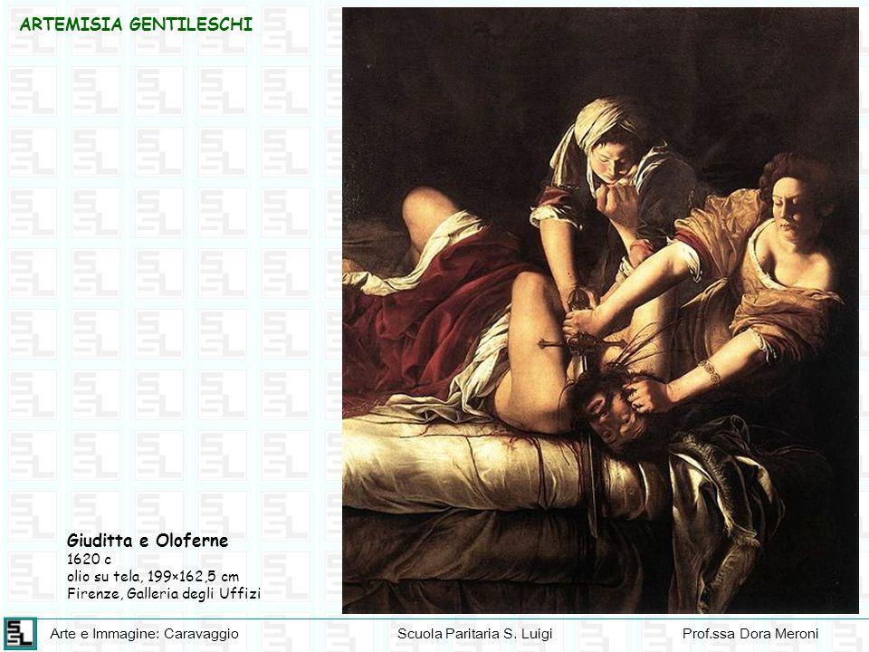 Arte e Immagine: CaravaggioScuola Paritaria S. LuigiProf.ssa Dora Meroni ARTEMISIA GENTILESCHI Giuditta e Oloferne 1620 c olio su tela, 199×162,5 cm F