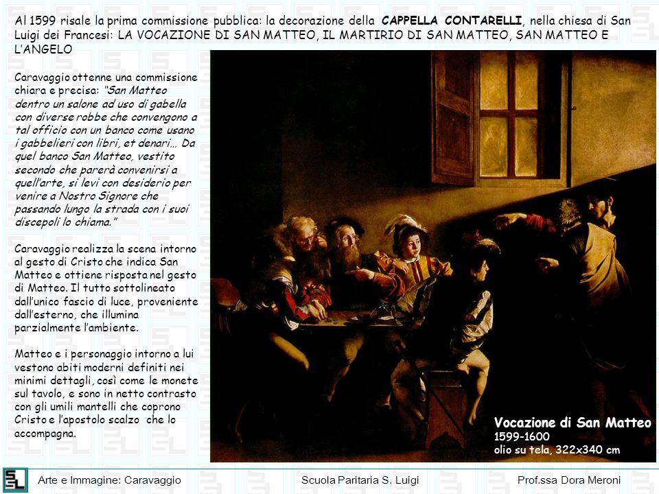 Arte e Immagine: CaravaggioScuola Paritaria S. LuigiProf.ssa Dora Meroni Al 1599 risale la prima commissione pubblica: la decorazione della CAPPELLA C