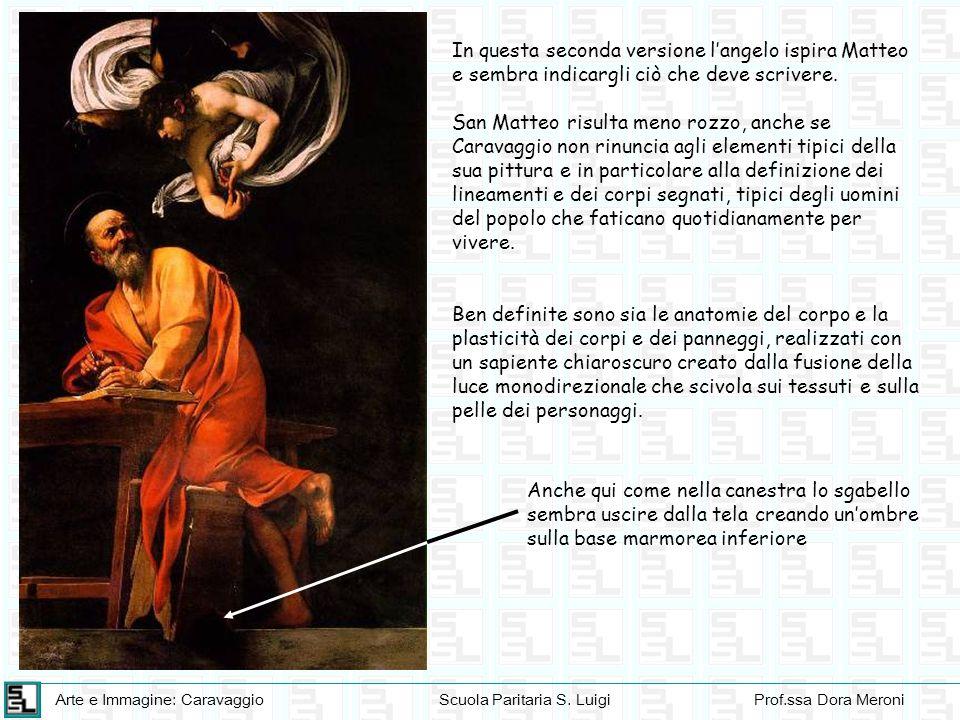 Arte e Immagine: CaravaggioScuola Paritaria S. LuigiProf.ssa Dora Meroni In questa seconda versione langelo ispira Matteo e sembra indicargli ciò che