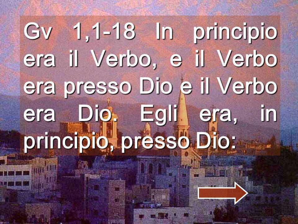 ( Dal vangelo secondo Giovanni ) Gv 1, 1-18 In principio era il Verbo, e il Verbo era presso Dio e il Verbo era Dio. Egli era, in principio, presso D