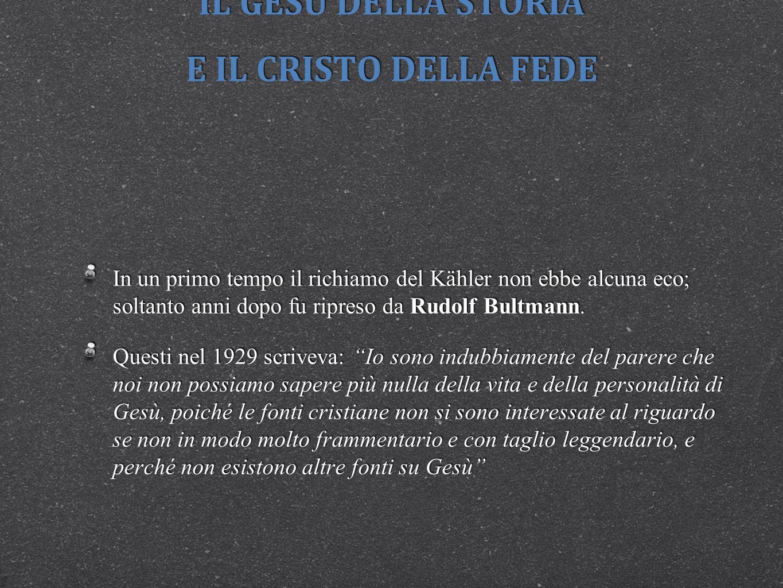 IL GESÙ DELLA STORIA E IL CRISTO DELLA FEDE In un primo tempo il richiamo del Kähler non ebbe alcuna eco; soltanto anni dopo fu ripreso da Rudolf Bultmann.