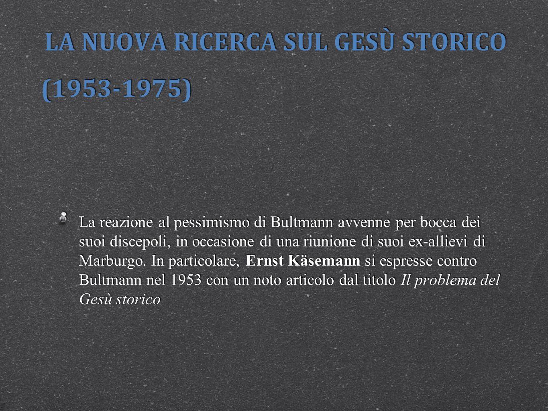 LA NUOVA RICERCA SUL GESÙ STORICO (1953-1975) La reazione al pessimismo di Bultmann avvenne per bocca dei suoi discepoli, in occasione di una riunione di suoi ex-allievi di Marburgo.