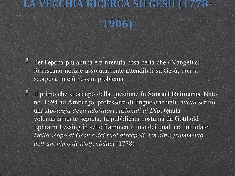 LA VECCHIA RICERCA SU GESÙ (1778- 1906) Si deve distinguere, diceva il Reimarus, tra lo scopo di Gesù, cioè tra l intento che Gesù perseguiva, e lo scopo dei suoi discepoli.