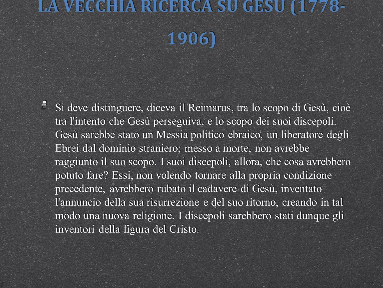 LA VECCHIA RICERCA SU GESÙ (1778- 1906) Con il Reimarus inizia il problema del Gesù storico: giustamente Albert Schweitzer ha intitolato la prima edizione della sua Storia della ricerca sulla vita di Gesù (1906) Da Reimarus a Wrede.