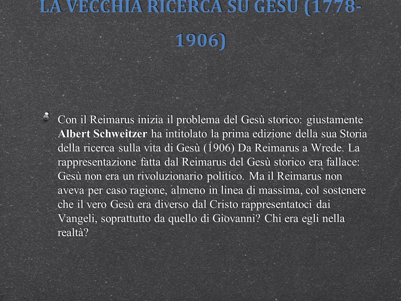 LA VECCHIA RICERCA SU GESÙ (1778- 1906) Con il Reimarus inizia il problema del Gesù storico: giustamente Albert Schweitzer ha intitolato la prima ediz
