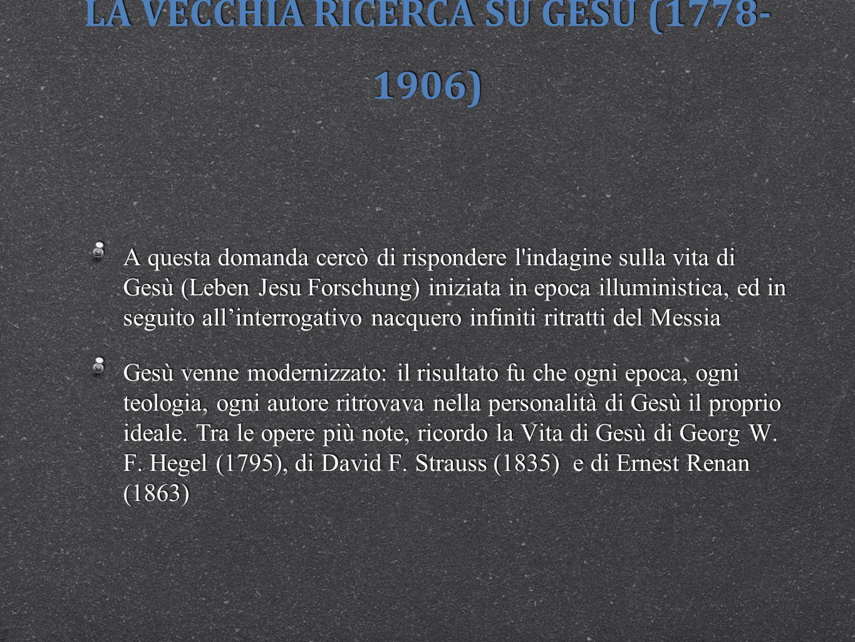 LA VECCHIA RICERCA SU GESÙ (1778- 1906) A questa domanda cercò di rispondere l'indagine sulla vita di Gesù (Leben Jesu Forschung) iniziata in epoca il