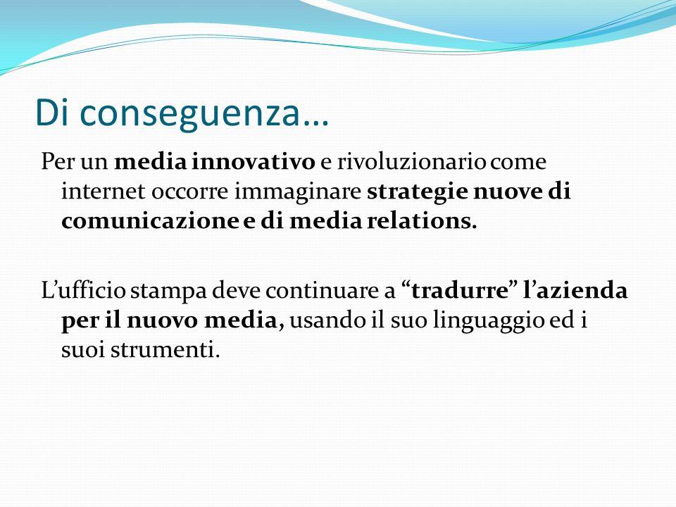 Di conseguenza… Per un media innovativo e rivoluzionario come internet occorre immaginare strategie nuove di comunicazione e di media relations.