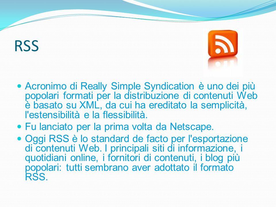 RSS Acronimo di Really Simple Syndication è uno dei più popolari formati per la distribuzione di contenuti Web è basato su XML, da cui ha ereditato la semplicità, l estensibilità e la flessibilità.