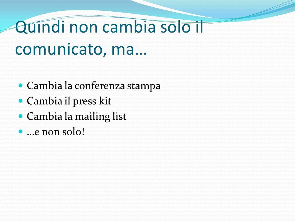 Quindi non cambia solo il comunicato, ma… Cambia la conferenza stampa Cambia il press kit Cambia la mailing list …e non solo!