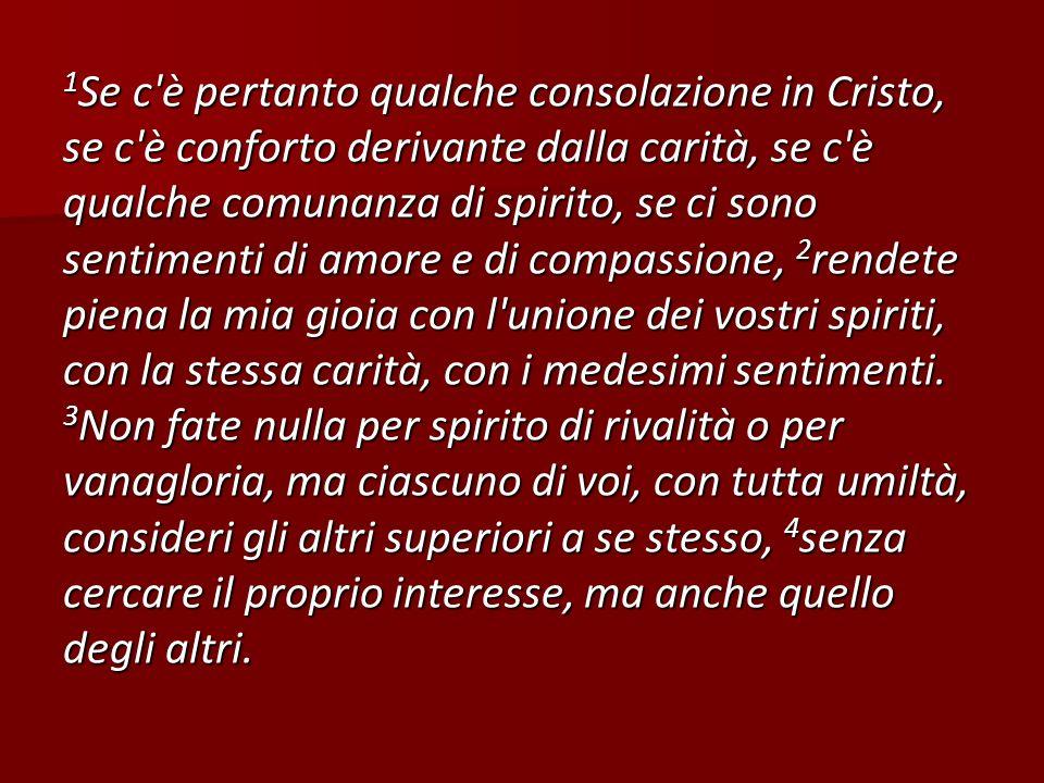 1 Se c'è pertanto qualche consolazione in Cristo, se c'è conforto derivante dalla carità, se c'è qualche comunanza di spirito, se ci sono sentimenti d