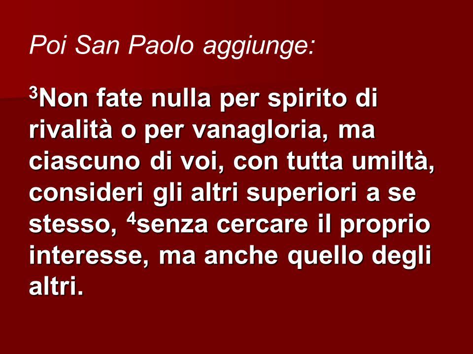 Poi San Paolo aggiunge: 3 Non fate nulla per spirito di rivalità o per vanagloria, ma ciascuno di voi, con tutta umiltà, consideri gli altri superiori