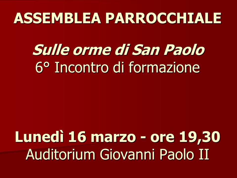 ASSEMBLEA PARROCCHIALE Sulle orme di San Paolo 6° Incontro di formazione Lunedì 16 marzo - ore 19,30 Auditorium Giovanni Paolo II ASSEMBLEA PARROCCHIA