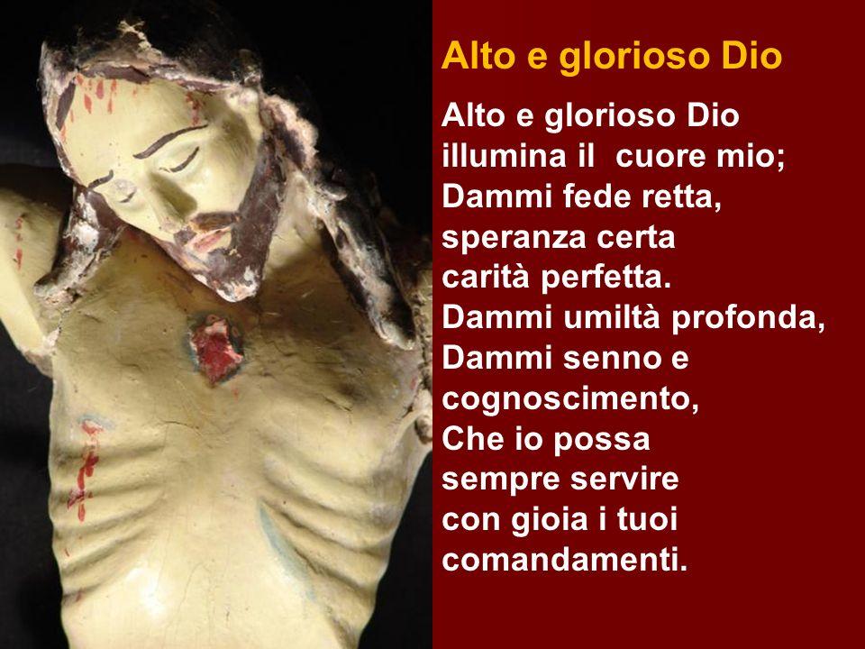 Alto e glorioso Dio Alto e glorioso Dio illumina il cuore mio; Dammi fede retta, speranza certa carità perfetta. Dammi umiltà profonda, Dammi senno e
