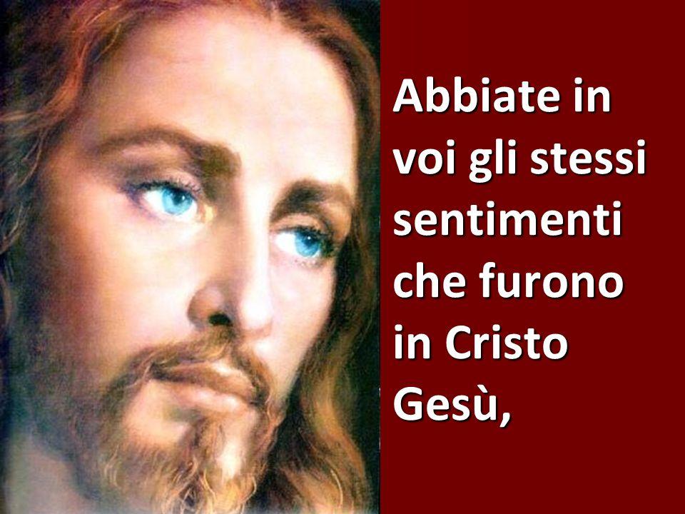 Abbiate in voi gli stessi sentimenti che furono in Cristo Gesù,