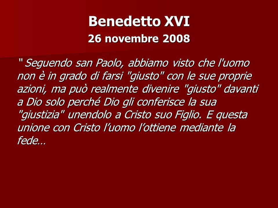 Benedetto XVI 26 novembre 2008 Seguendo san Paolo, abbiamo visto che l uomo non è in grado di farsi giusto con le sue proprie azioni, ma può realmente divenire giusto davanti a Dio solo perché Dio gli conferisce la sua giustizia unendolo a Cristo suo Figlio.