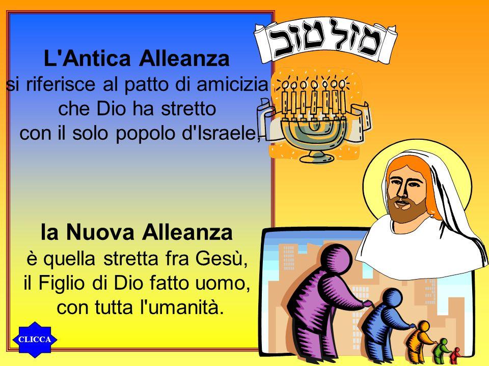 L'Antica Alleanza si riferisce al patto di amicizia che Dio ha stretto con il solo popolo d'Israele, la Nuova Alleanza è quella stretta fra Gesù, il F