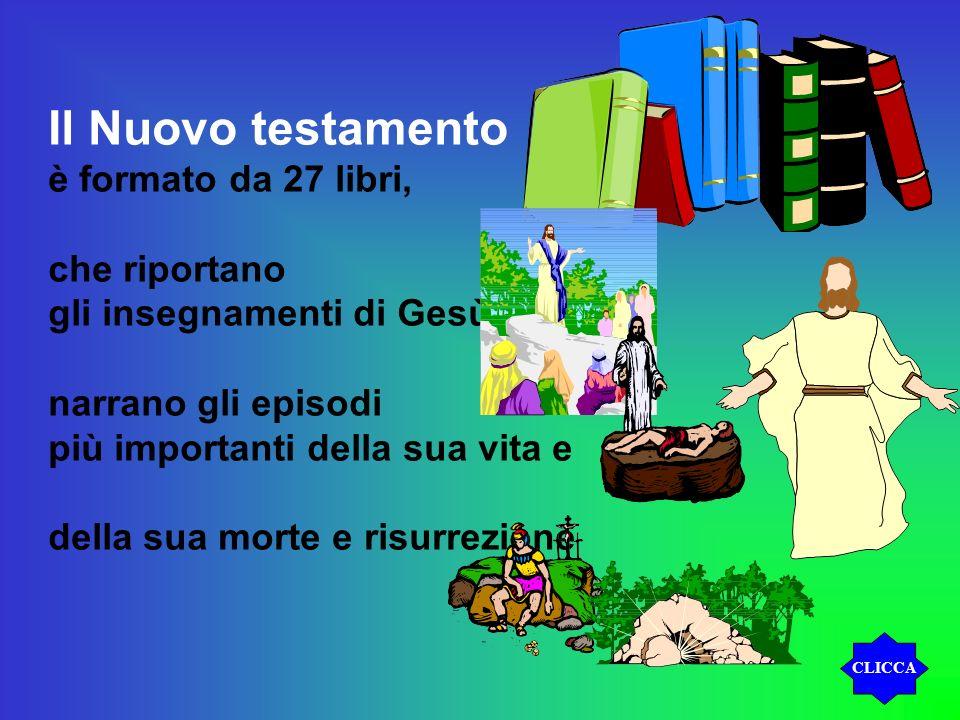 Il Nuovo testamento è formato da 27 libri, che riportano gli insegnamenti di Gesù, narrano gli episodi più importanti della sua vita e della sua morte e risurrezione CLICCA