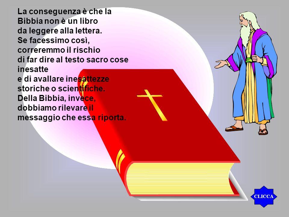 La conseguenza è che la Bibbia non è un libro da leggere alla lettera. Se facessimo così, correremmo il rischio di far dire al testo sacro cose inesat