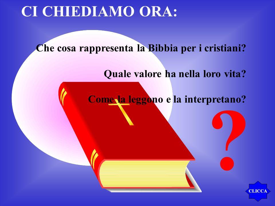 CI CHIEDIAMO ORA: ? Che cosa rappresenta la Bibbia per i cristiani? Quale valore ha nella loro vita? Come la leggono e la interpretano? CLICCA