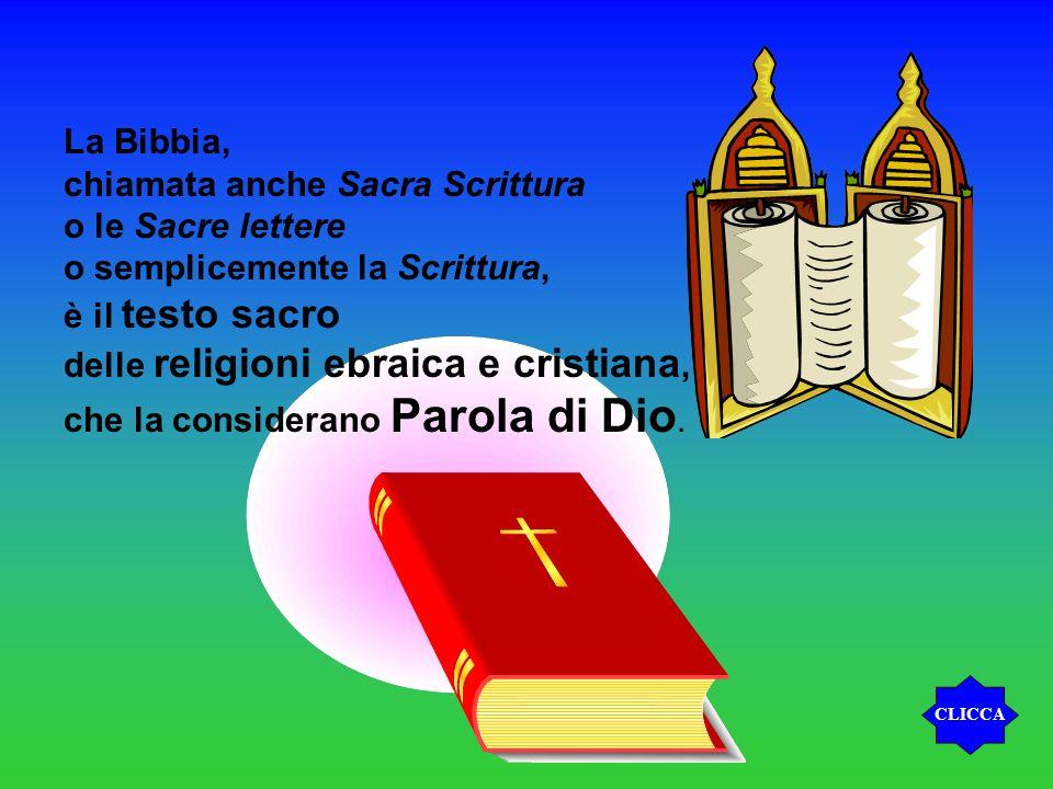 La Bibbia, chiamata anche Sacra Scrittura o le Sacre lettere o semplicemente la Scrittura, è il testo sacro delle religioni ebraica e cristiana, che l