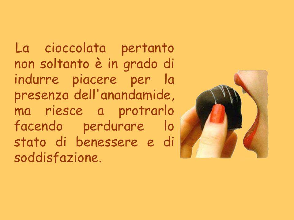 La cioccolata pertanto non soltanto è in grado di indurre piacere per la presenza dell'anandamide, ma riesce a protrarlo facendo perdurare lo stato di