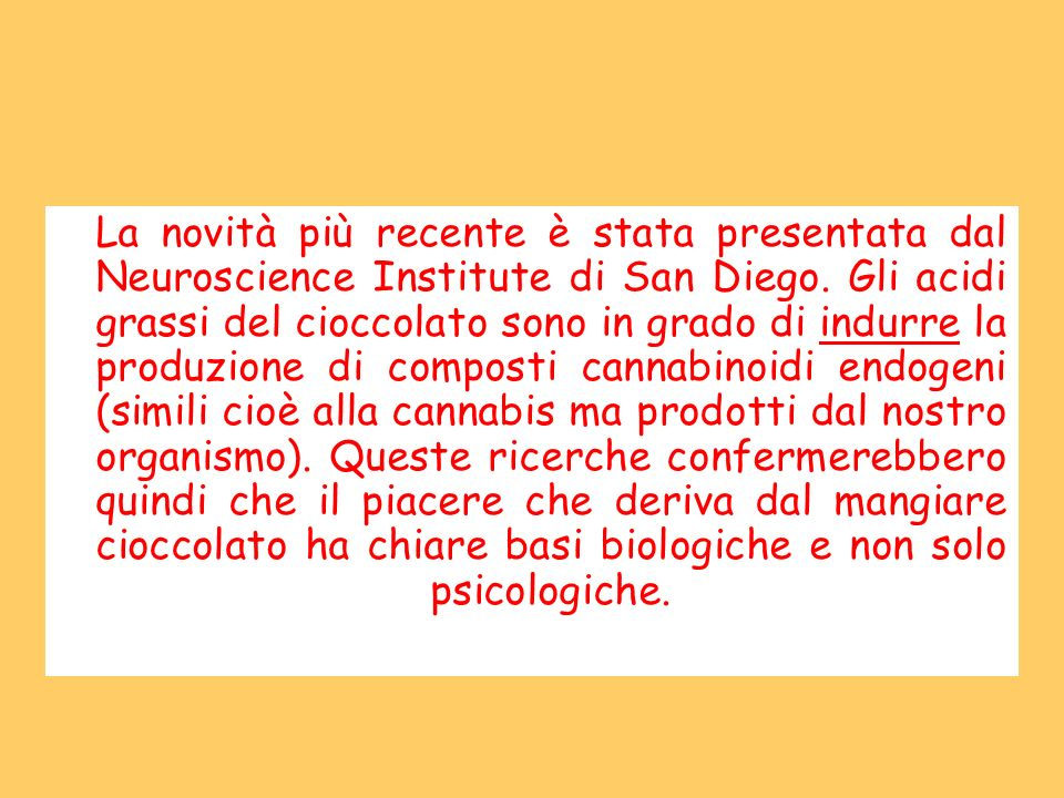 La novità più recente è stata presentata dal Neuroscience Institute di San Diego. Gli acidi grassi del cioccolato sono in grado di indurre la produzio