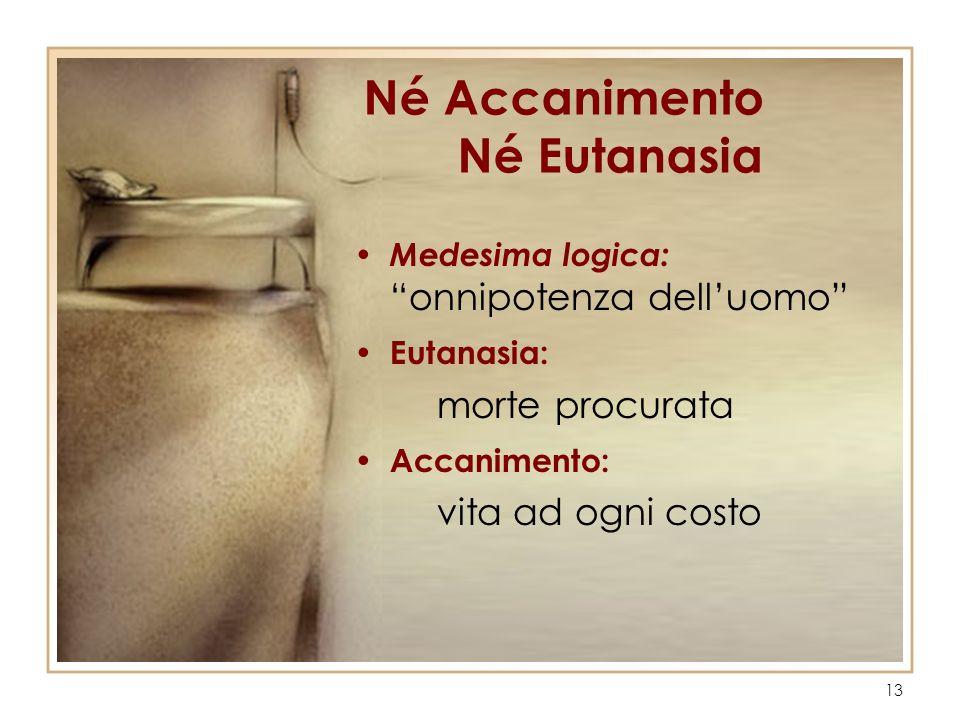 13 Né Accanimento Né Eutanasia Medesima logica: onnipotenza delluomo Eutanasia: morte procurata Accanimento: vita ad ogni costo