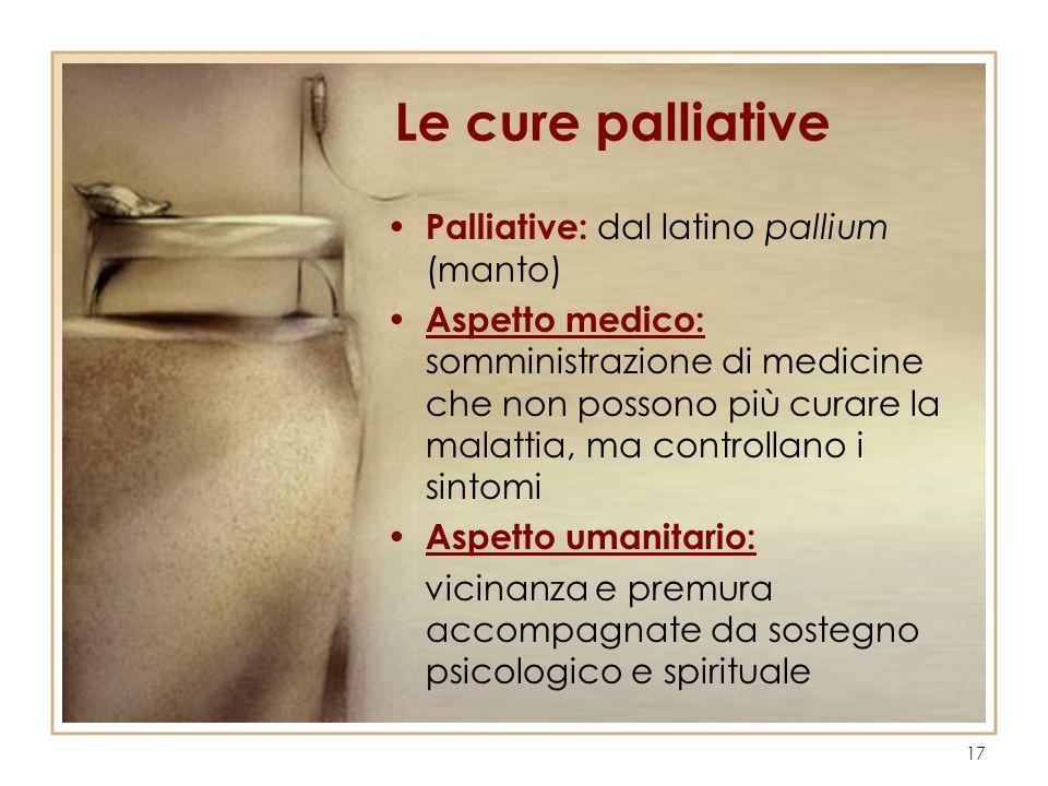 17 Le cure palliative Palliative: dal latino pallium (manto) Aspetto medico: somministrazione di medicine che non possono più curare la malattia, ma c