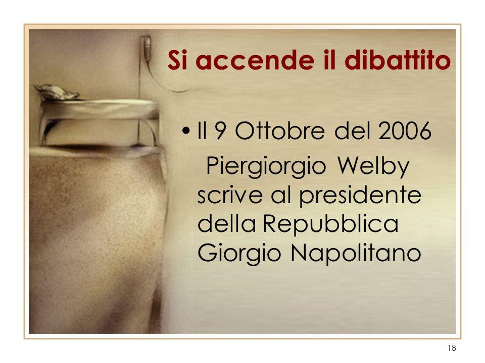 18 Si accende il dibattito Il 9 Ottobre del 2006 Piergiorgio Welby scrive al presidente della Repubblica Giorgio Napolitano