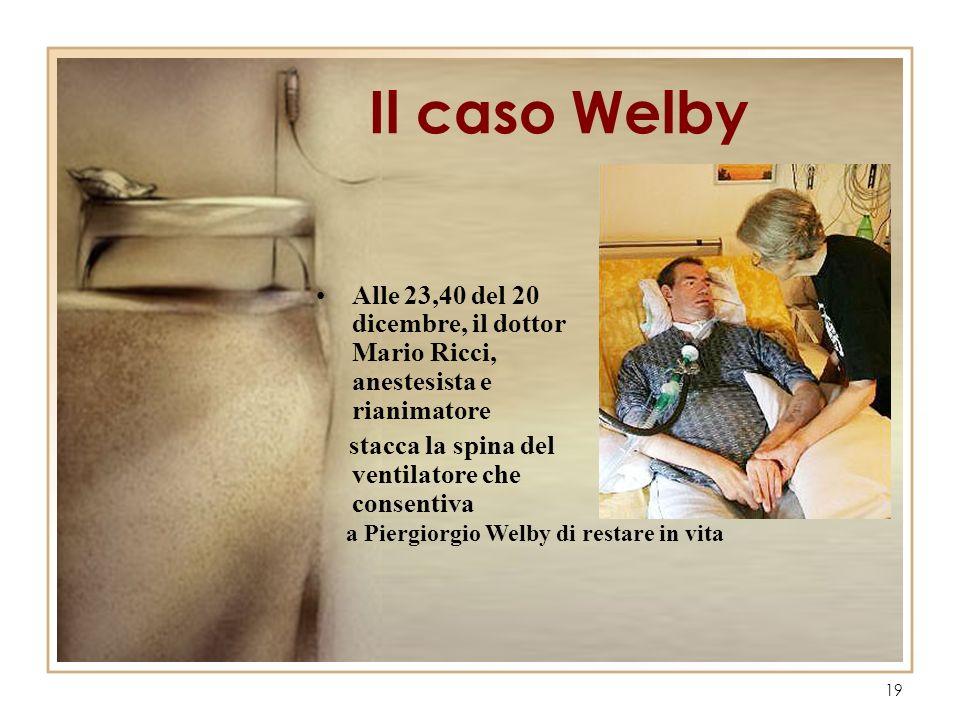 19 Il caso Welby Alle 23,40 del 20 dicembre, il dottor Mario Ricci, anestesista e rianimatore stacca la spina del ventilatore che consentiva a Piergio