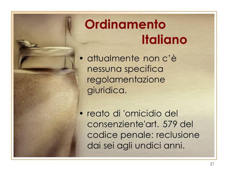 21 Ordinamento Italiano attualmente non cè nessuna specifica regolamentazione giuridica. reato di 'omicidio del consenziente'art. 579 del codice penal