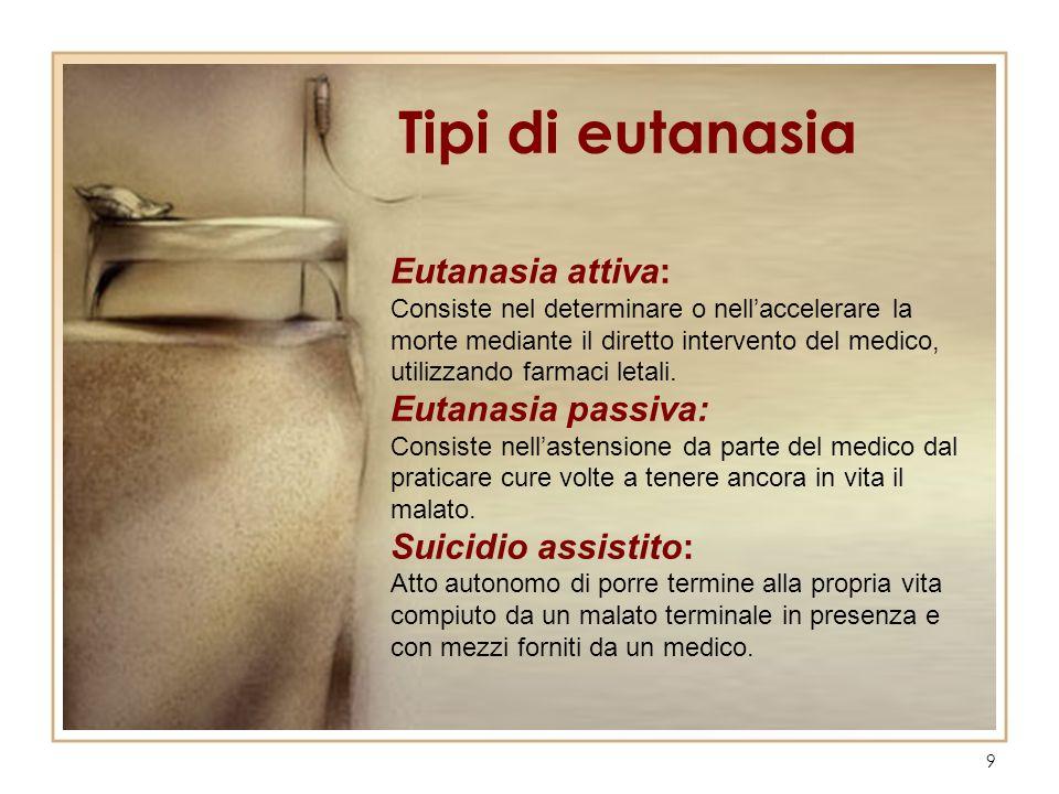9 Eutanasia attiva: Consiste nel determinare o nellaccelerare la morte mediante il diretto intervento del medico, utilizzando farmaci letali. Eutanasi