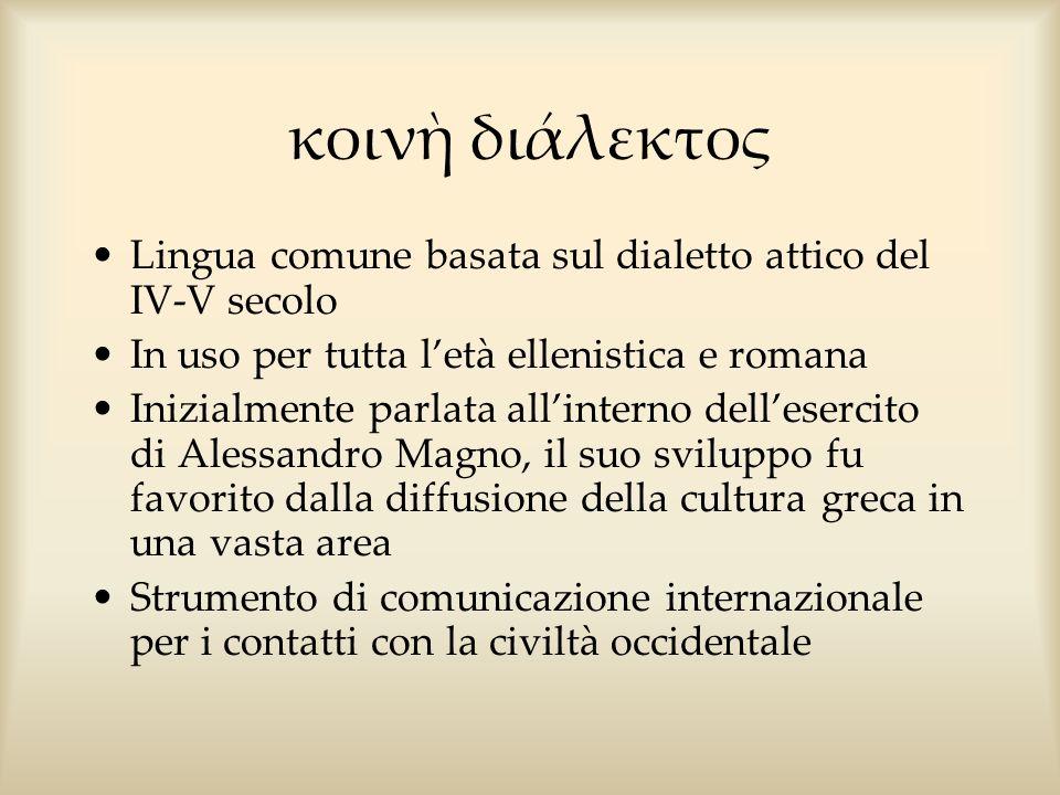 κοιν διάλεκτος Lingua comune basata sul dialetto attico del IV-V secolo In uso per tutta letà ellenistica e romana Inizialmente parlata allinterno del
