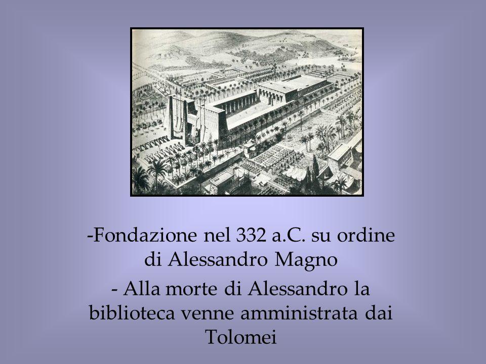 -Fondazione nel 332 a.C. su ordine di Alessandro Magno - Alla morte di Alessandro la biblioteca venne amministrata dai Tolomei