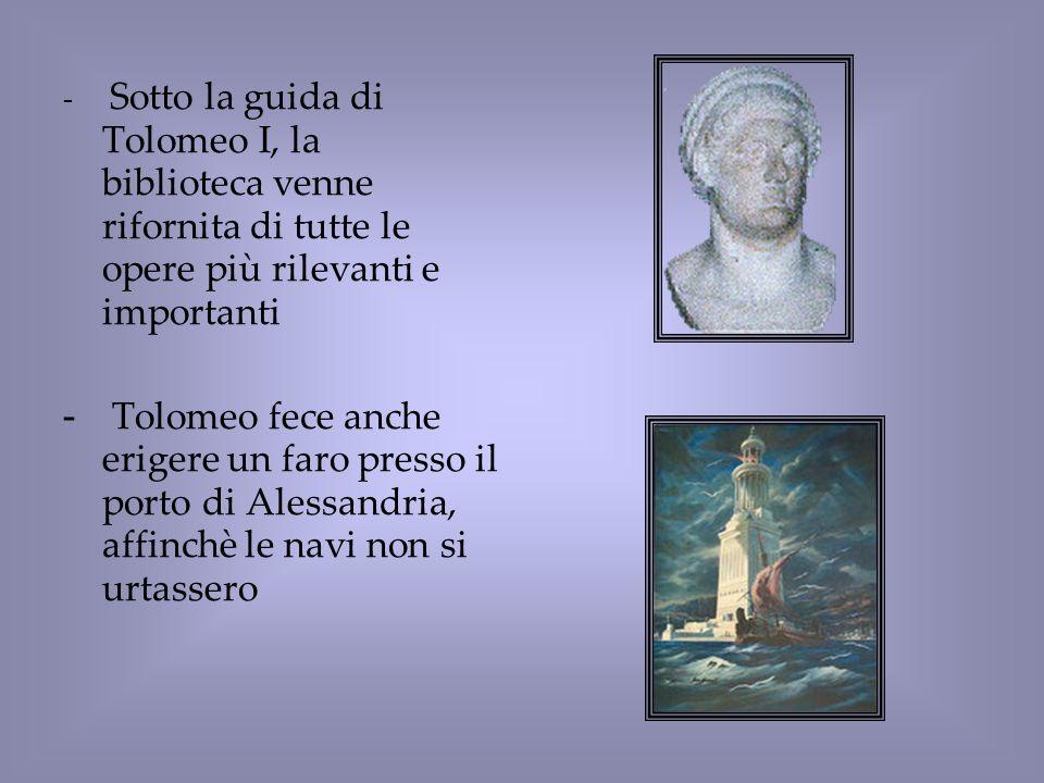- Sotto la guida di Tolomeo I, la biblioteca venne rifornita di tutte le opere più rilevanti e importanti - Tolomeo fece anche erigere un faro presso