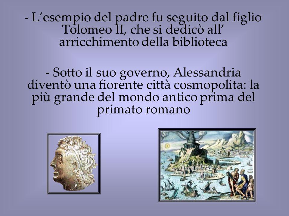 - Lesempio del padre fu seguito dal figlio Tolomeo II, che si dedicò all arricchimento della biblioteca - Sotto il suo governo, Alessandria diventò un