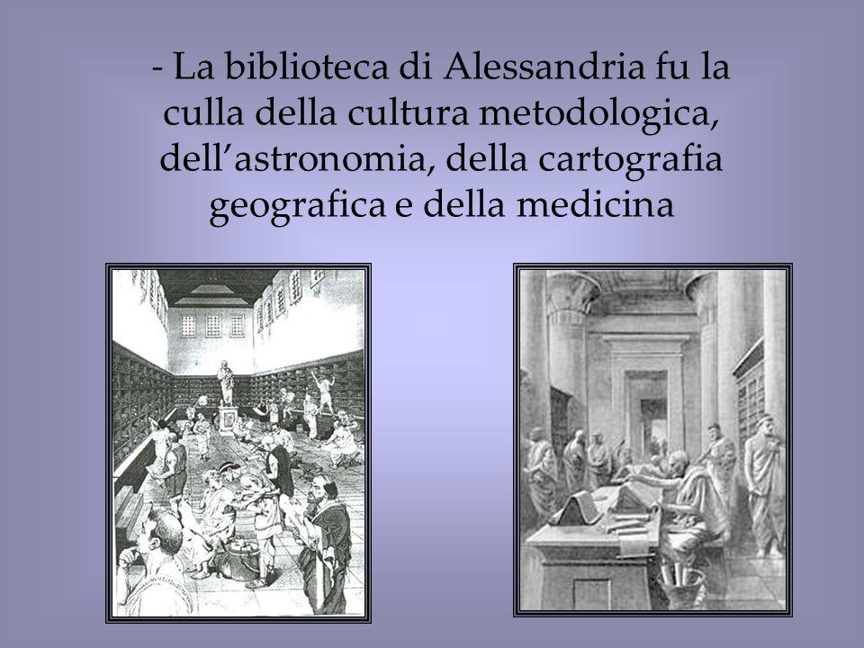 - La biblioteca di Alessandria fu la culla della cultura metodologica, dellastronomia, della cartografia geografica e della medicina