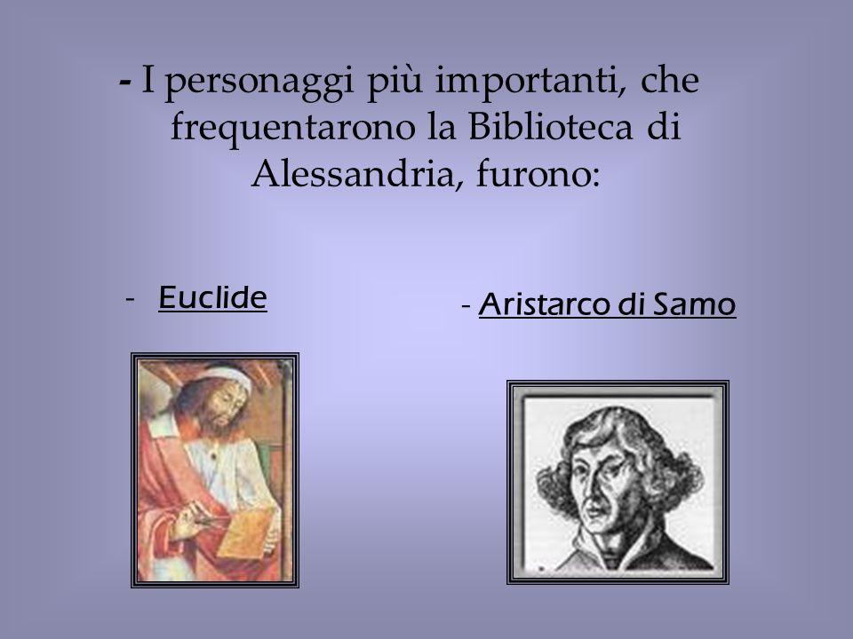 -Euclide - Aristarco di Samo - I personaggi più importanti, che frequentarono la Biblioteca di Alessandria, furono: