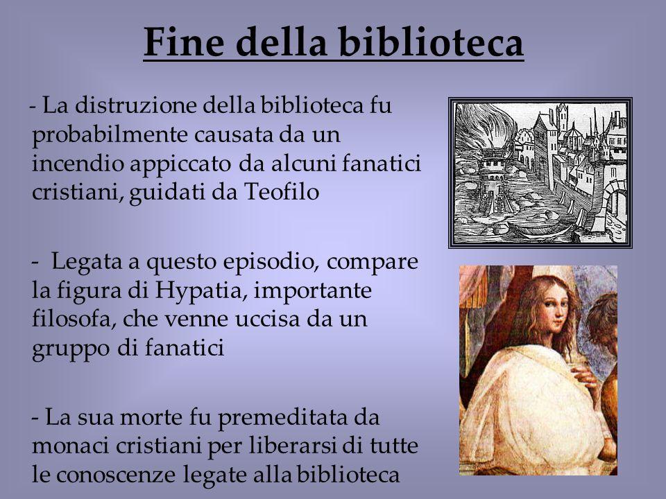 Fine della biblioteca - La distruzione della biblioteca fu probabilmente causata da un incendio appiccato da alcuni fanatici cristiani, guidati da Teo