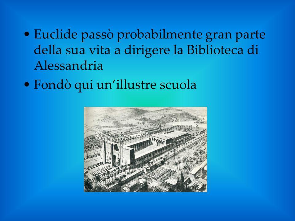 Euclide passò probabilmente gran parte della sua vita a dirigere la Biblioteca di Alessandria Fondò qui unillustre scuola