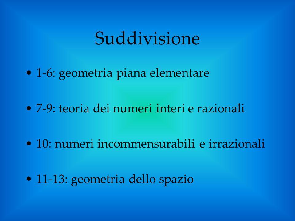Suddivisione 1-6: geometria piana elementare 7-9: teoria dei numeri interi e razionali 10: numeri incommensurabili e irrazionali 11-13: geometria dell
