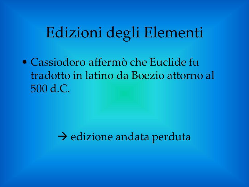 Cassiodoro affermò che Euclide fu tradotto in latino da Boezio attorno al 500 d.C. edizione andata perduta Edizioni degli Elementi