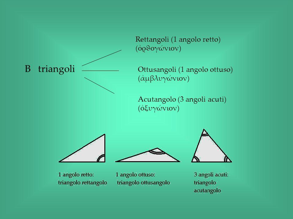 B triangoli Rettangoli (1 angolo retto) (ρϑογώνιον) Ottusangoli (1 angolo ottuso) (μβλυγώνιον) Acutangolo (3 angoli acuti) (ξυγώνιον)