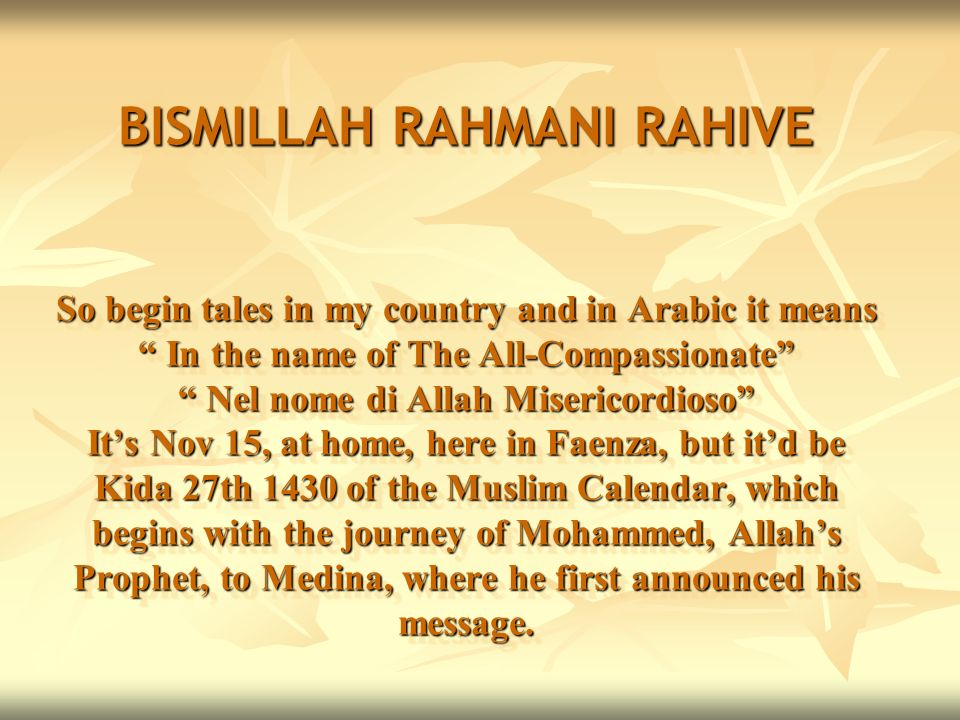 BISMILLAH RAHMANI RAHIVE So begin tales in my country and in Arabic it means In the name of The All-Compassionate Nel nome di Allah Misericordioso Its
