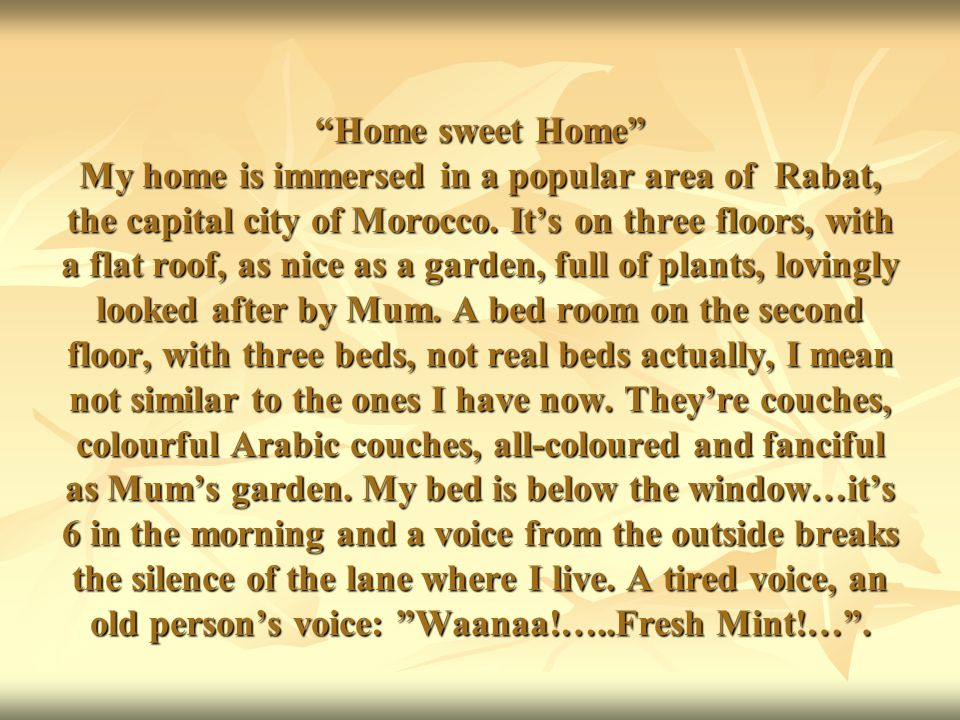 Home sweet Home My home is immersed in a popular area of Rabat, the capital city of Morocco. Its on three floors, with a flat roof, as nice as a garde