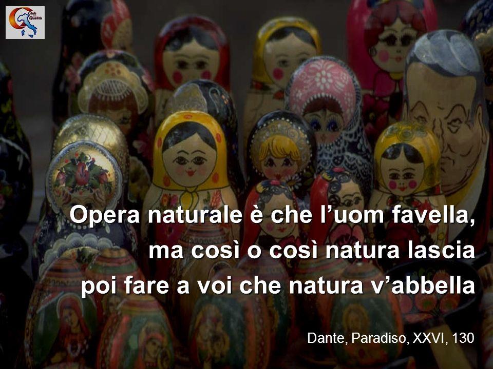 11 Opera naturale è che luom favella, ma così o così natura lascia poi fare a voi che natura vabbella Dante, Paradiso, XXVI, 130