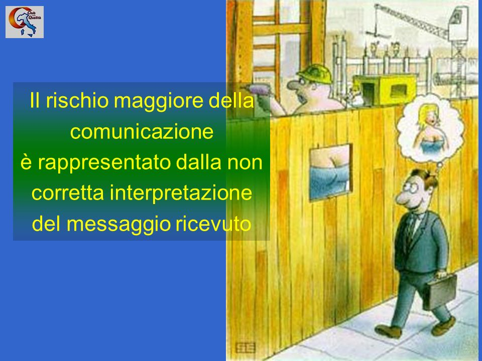 42 Il rischio maggiore della comunicazione è rappresentato dalla non corretta interpretazione del messaggio ricevuto