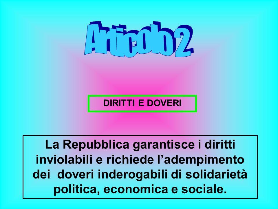 DIRITTI E DOVERI La Repubblica garantisce i diritti inviolabili e richiede ladempimento dei doveri inderogabili di solidarietà politica, economica e s